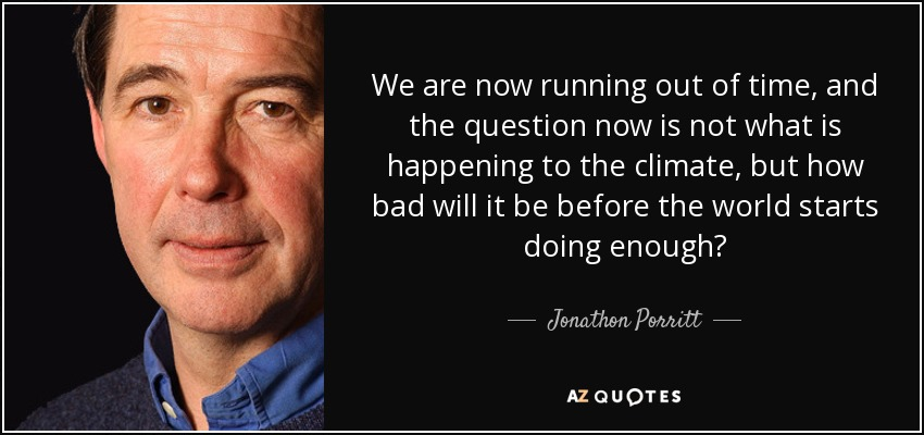 We are now running out of time, and the question now is not what is happening to the climate, but how bad will it be before the world starts doing enough? - Jonathon Porritt