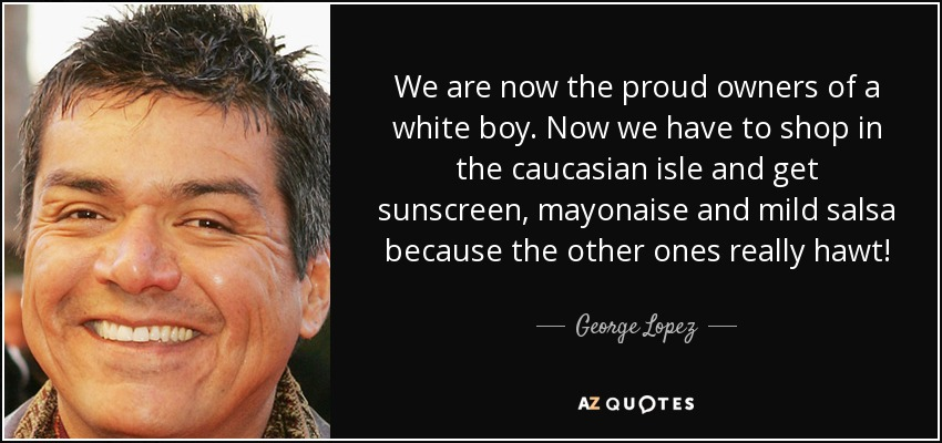 We are now the proud owners of a white boy. Now we have to shop in the caucasian isle and get sunscreen, mayonaise and mild salsa because the other ones really hawt! - George Lopez