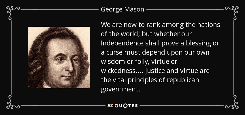 We are now to rank among the nations of the world; but whether our Independence shall prove a blessing or a curse must depend upon our own wisdom or folly, virtue or wickedness.... Justice and virtue are the vital principles of republican government. - George Mason