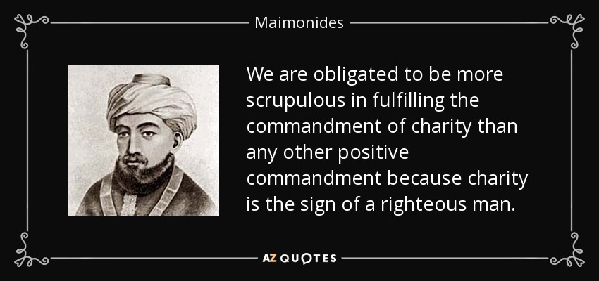 We are obligated to be more scrupulous in fulfilling the commandment of charity than any other positive commandment because charity is the sign of a righteous man. - Maimonides