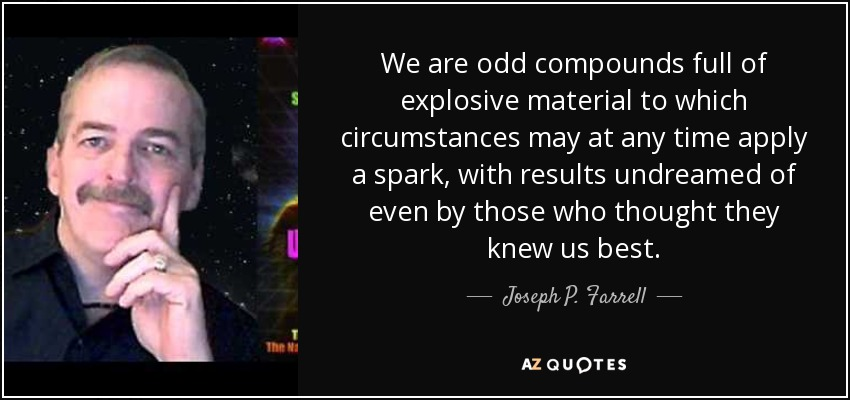 We are odd compounds full of explosive material to which circumstances may at any time apply a spark, with results undreamed of even by those who thought they knew us best. - Joseph P. Farrell