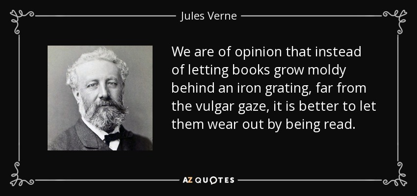 We are of opinion that instead of letting books grow moldy behind an iron grating, far from the vulgar gaze, it is better to let them wear out by being read. - Jules Verne