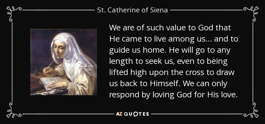 We are of such value to God that He came to live among us... and to guide us home. He will go to any length to seek us, even to being lifted high upon the cross to draw us back to Himself. We can only respond by loving God for His love. - St. Catherine of Siena