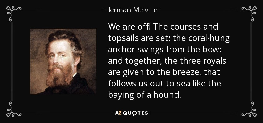We are off! The courses and topsails are set: the coral-hung anchor swings from the bow: and together, the three royals are given to the breeze, that follows us out to sea like the baying of a hound. - Herman Melville