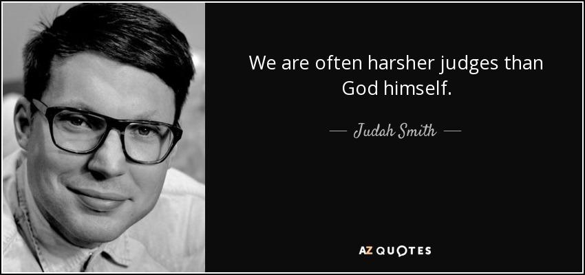 We are often harsher judges than God himself. - Judah Smith