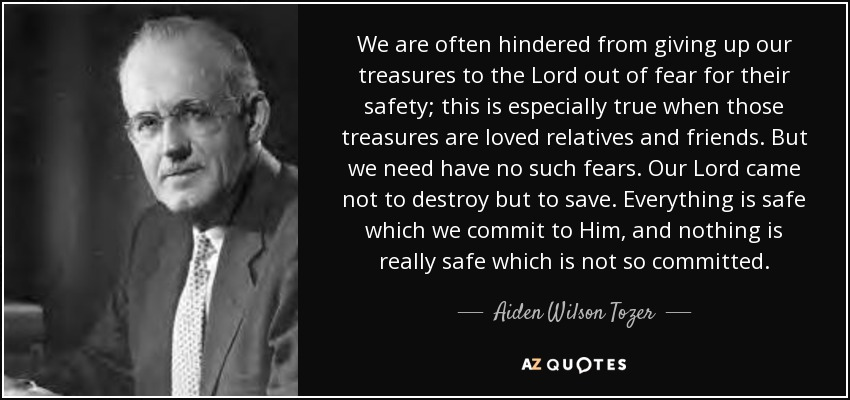 We are often hindered from giving up our treasures to the Lord out of fear for their safety; this is especially true when those treasures are loved relatives and friends. But we need have no such fears. Our Lord came not to destroy but to save. Everything is safe which we commit to Him, and nothing is really safe which is not so committed. - Aiden Wilson Tozer