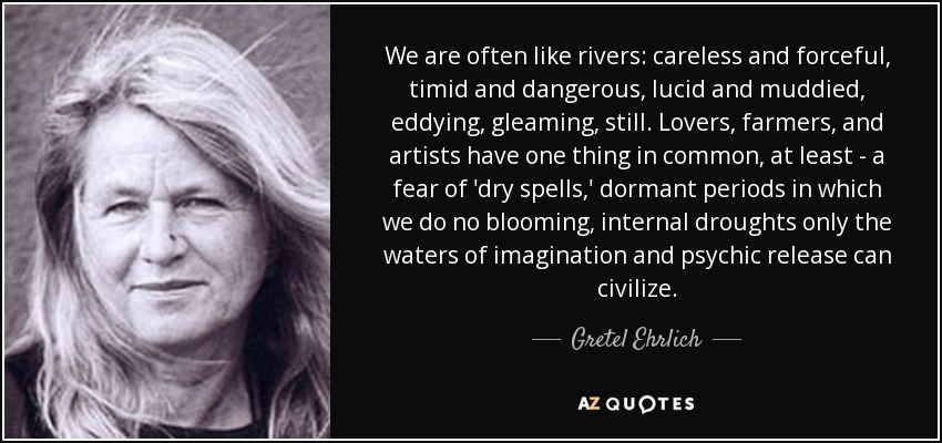 We are often like rivers: careless and forceful, timid and dangerous, lucid and muddied, eddying, gleaming, still. Lovers, farmers, and artists have one thing in common, at least - a fear of 'dry spells,' dormant periods in which we do no blooming, internal droughts only the waters of imagination and psychic release can civilize. - Gretel Ehrlich