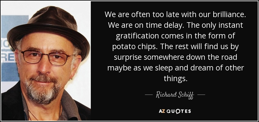 We are often too late with our brilliance. We are on time delay. The only instant gratification comes in the form of potato chips. The rest will find us by surprise somewhere down the road maybe as we sleep and dream of other things. - Richard Schiff