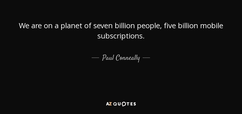We are on a planet of seven billion people, five billion mobile subscriptions. - Paul Conneally