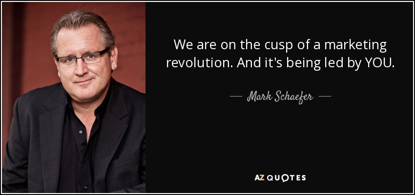 We are on the cusp of a marketing revolution. And it's being led by YOU. - Mark Schaefer