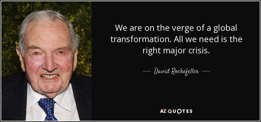We are on the verge of a global transformation. All we need is the right major crisis. - David Rockefeller