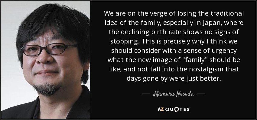 We are on the verge of losing the traditional idea of the family, especially in Japan, where the declining birth rate shows no signs of stopping. This is precisely why I think we should consider with a sense of urgency what the new image of