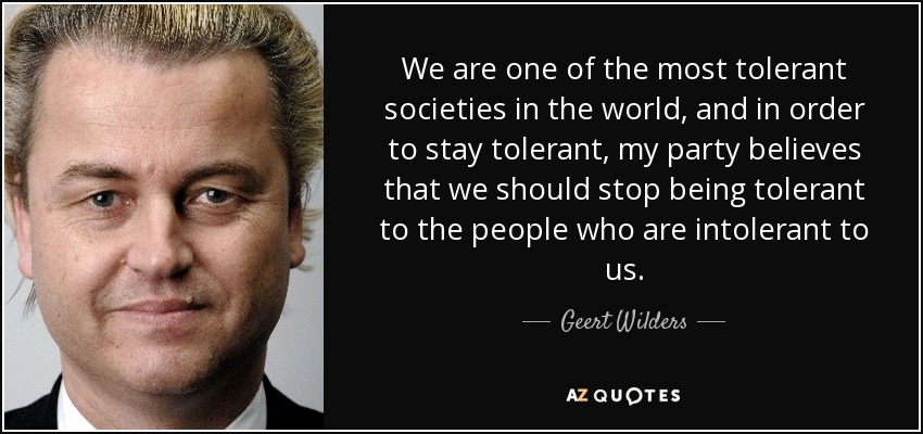 We are one of the most tolerant societies in the world, and in order to stay tolerant, my party believes that we should stop being tolerant to the people who are intolerant to us. - Geert Wilders