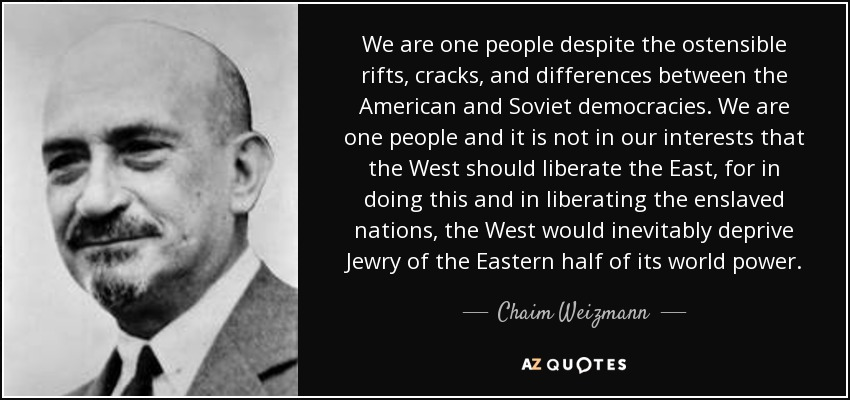 We are one people despite the ostensible rifts, cracks, and differences between the American and Soviet democracies. We are one people and it is not in our interests that the West should liberate the East, for in doing this and in liberating the enslaved nations, the West would inevitably deprive Jewry of the Eastern half of its world power. - Chaim Weizmann