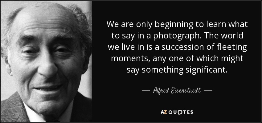We are only beginning to learn what to say in a photograph. The world we live in is a succession of fleeting moments, any one of which might say something significant. - Alfred Eisenstaedt