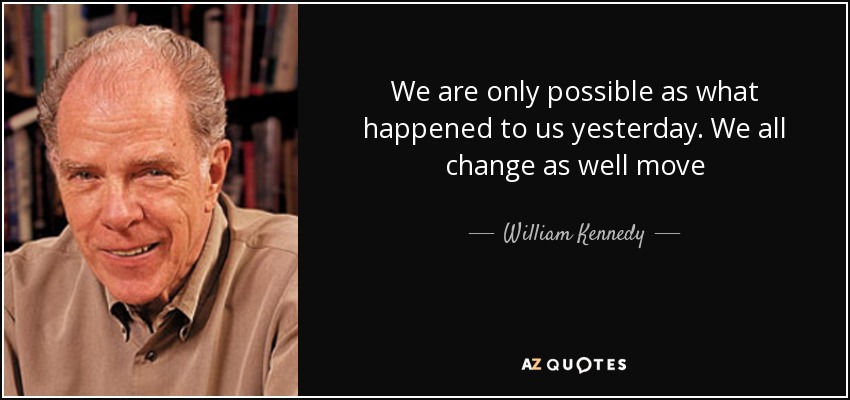 We are only possible as what happened to us yesterday. We all change as well move - William Kennedy
