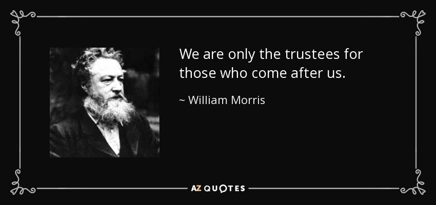 We are only the trustees for those who come after us. - William Morris