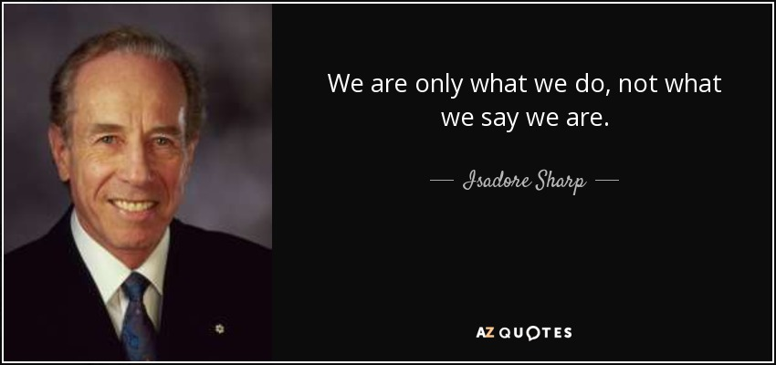 We are only what we do, not what we say we are. - Isadore Sharp