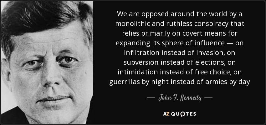 We are opposed around the world by a monolithic and ruthless conspiracy that relies primarily on covert means for expanding its sphere of influence — on infiltration instead of invasion, on subversion instead of elections, on intimidation instead of free choice, on guerrillas by night instead of armies by day - John F. Kennedy