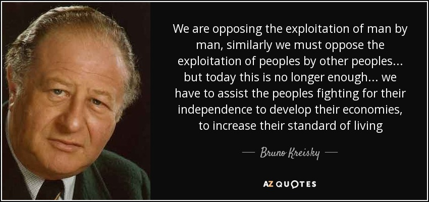 We are opposing the exploitation of man by man, similarly we must oppose the exploitation of peoples by other peoples ... but today this is no longer enough ... we have to assist the peoples fighting for their independence to develop their economies, to increase their standard of living - Bruno Kreisky