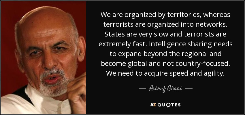 We are organized by territories, whereas terrorists are organized into networks. States are very slow and terrorists are extremely fast. Intelligence sharing needs to expand beyond the regional and become global and not country-focused. We need to acquire speed and agility. - Ashraf Ghani