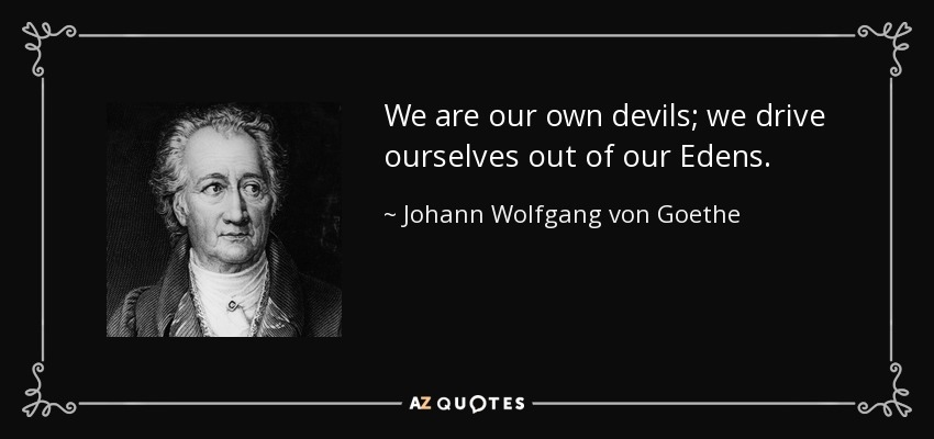We are our own devils; we drive ourselves out of our Edens. - Johann Wolfgang von Goethe