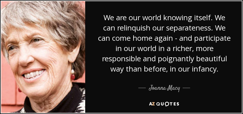 We are our world knowing itself. We can relinquish our separateness. We can come home again - and participate in our world in a richer, more responsible and poignantly beautiful way than before, in our infancy. - Joanna Macy