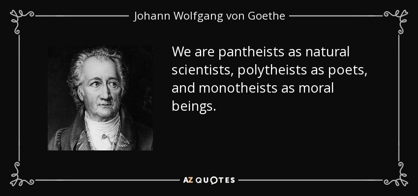 We are pantheists as natural scientists, polytheists as poets, and monotheists as moral beings. - Johann Wolfgang von Goethe