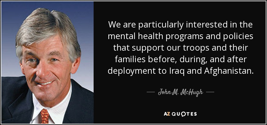We are particularly interested in the mental health programs and policies that support our troops and their families before, during, and after deployment to Iraq and Afghanistan. - John M. McHugh