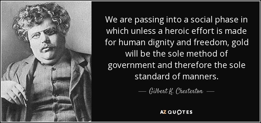 We are passing into a social phase in which unless a heroic effort is made for human dignity and freedom, gold will be the sole method of government and therefore the sole standard of manners. - Gilbert K. Chesterton