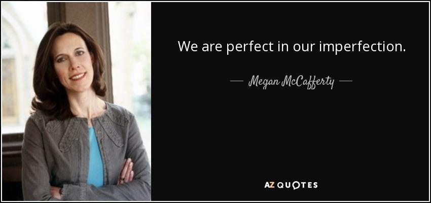 We are perfect in our imperfection. - Megan McCafferty