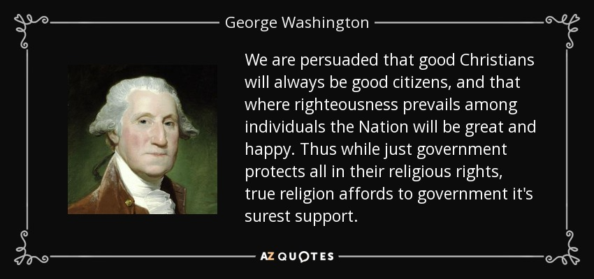 We are persuaded that good Christians will always be good citizens, and that where righteousness prevails among individuals the Nation will be great and happy. Thus while just government protects all in their religious rights, true religion affords to government it's surest support. - George Washington