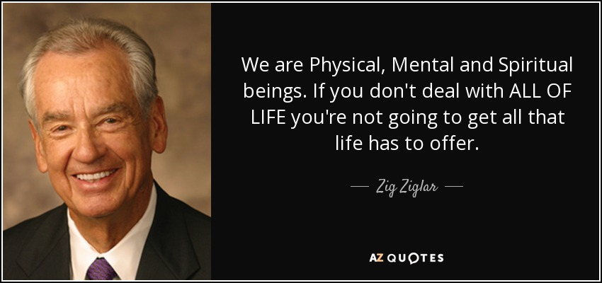 We are Physical, Mental and Spiritual beings. If you don't deal with ALL OF LIFE you're not going to get all that life has to offer. - Zig Ziglar