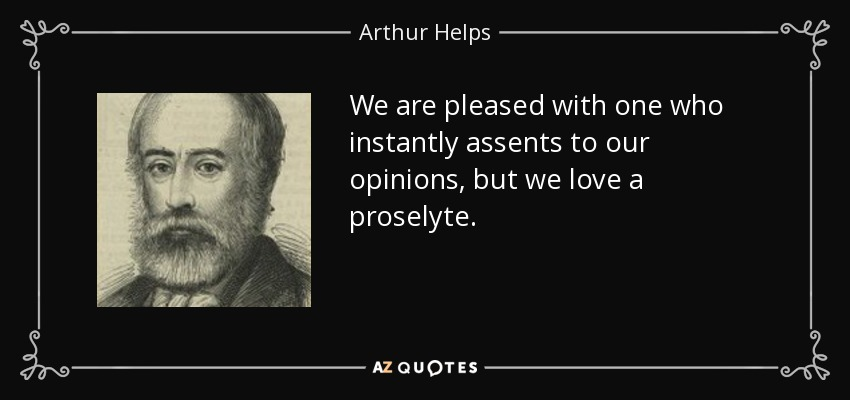 We are pleased with one who instantly assents to our opinions, but we love a proselyte. - Arthur Helps
