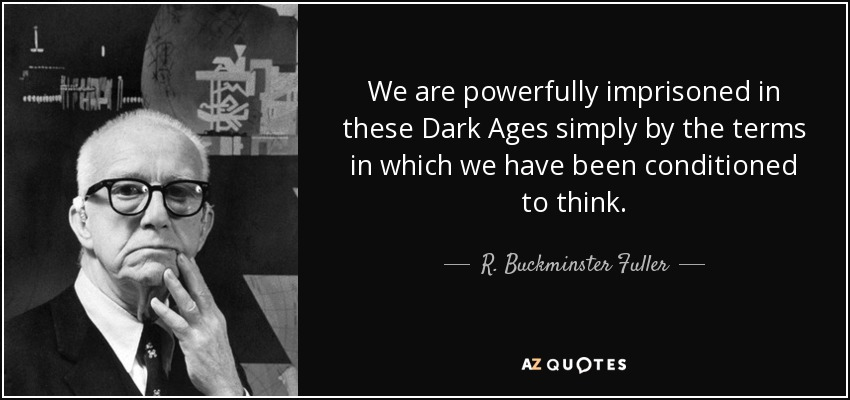 We are powerfully imprisoned in these Dark Ages simply by the terms in which we have been conditioned to think. - R. Buckminster Fuller