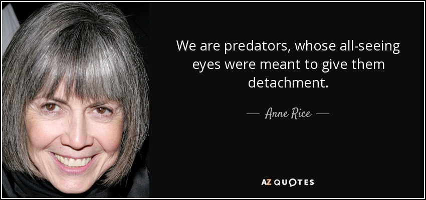We are predators, whose all-seeing eyes were meant to give them detachment. - Anne Rice