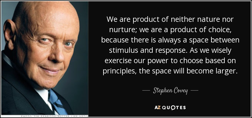 We are product of neither nature nor nurture; we are a product of choice, because there is always a space between stimulus and response. As we wisely exercise our power to choose based on principles, the space will become larger. - Stephen Covey