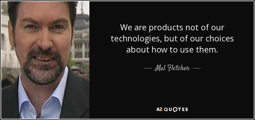 We are products not of our technologies, but of our choices about how to use them. - Mal Fletcher