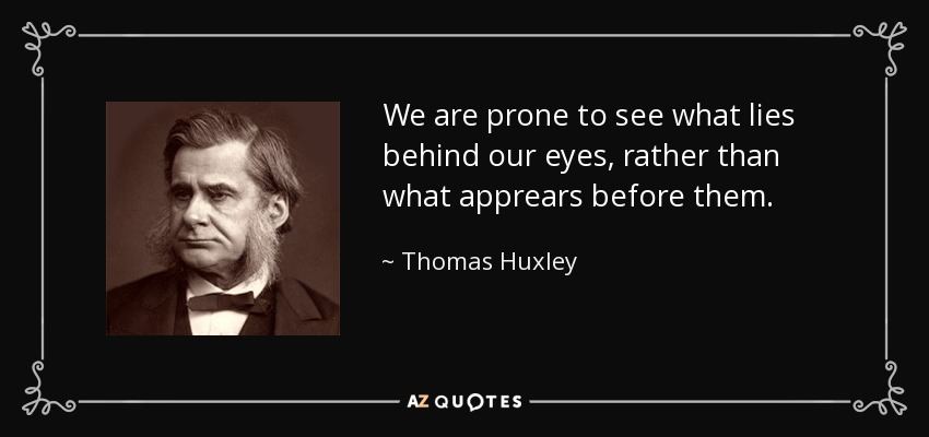 We are prone to see what lies behind our eyes, rather than what apprears before them. - Thomas Huxley