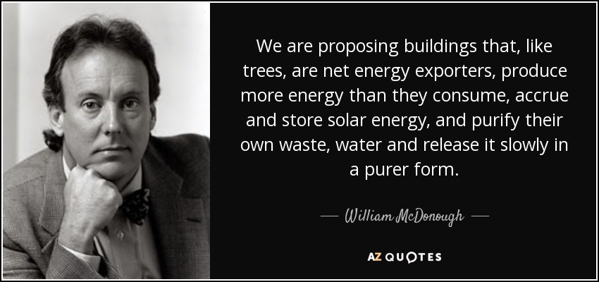 We are proposing buildings that, like trees, are net energy exporters, produce more energy than they consume, accrue and store solar energy, and purify their own waste, water and release it slowly in a purer form. - William McDonough