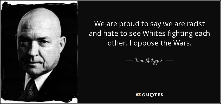 We are proud to say we are racist and hate to see Whites fighting each other. I oppose the Wars. - Tom Metzger