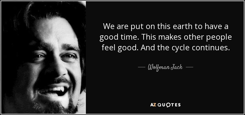 Wolfman Jack Quote: We Are Put On This Earth To Have A Good