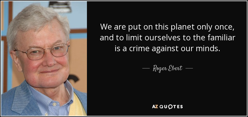 We are put on this planet only once, and to limit ourselves to the familiar is a crime against our minds. - Roger Ebert
