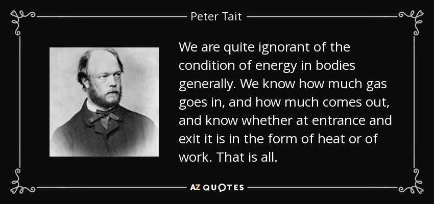 We are quite ignorant of the condition of energy in bodies generally. We know how much gas goes in, and how much comes out, and know whether at entrance and exit it is in the form of heat or of work. That is all. - Peter Tait