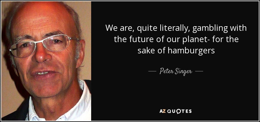 We are, quite literally, gambling with the future of our planet- for the sake of hamburgers - Peter Singer