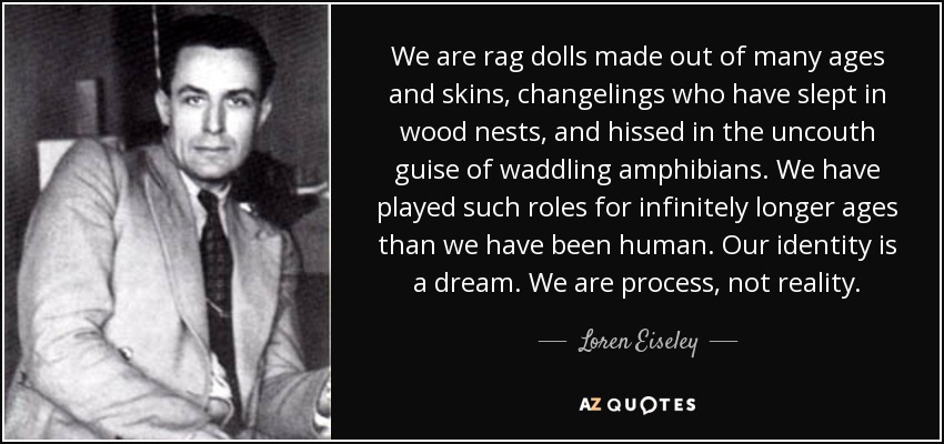 We are rag dolls made out of many ages and skins, changelings who have slept in wood nests, and hissed in the uncouth guise of waddling amphibians. We have played such roles for infinitely longer ages than we have been human. Our identity is a dream. We are process, not reality. - Loren Eiseley