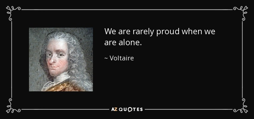 We are rarely proud when we are alone. - Voltaire