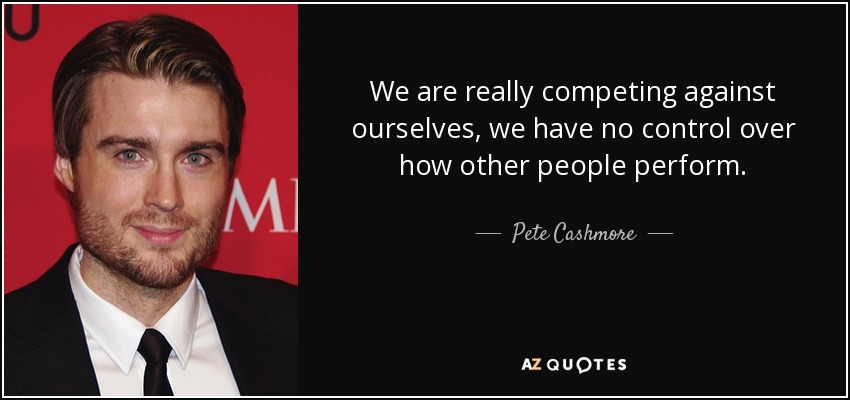 We are really competing against ourselves, we have no control over how other people perform. - Pete Cashmore