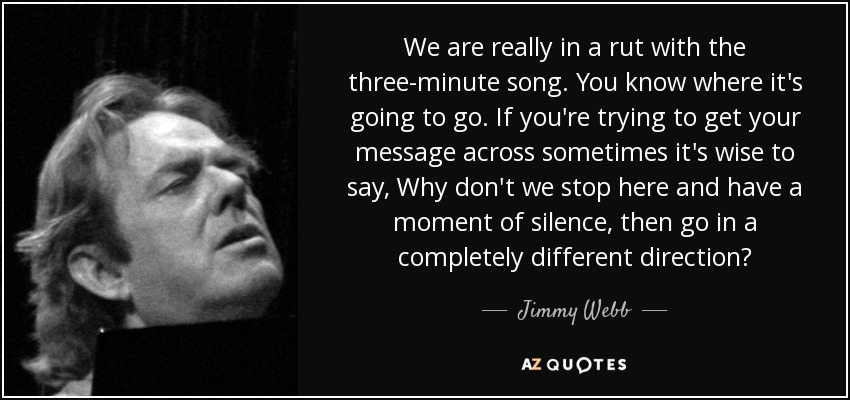 We are really in a rut with the three-minute song. You know where it's going to go. If you're trying to get your message across sometimes it's wise to say, Why don't we stop here and have a moment of silence, then go in a completely different direction? - Jimmy Webb
