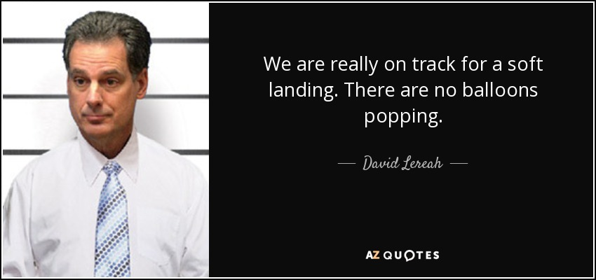 We are really on track for a soft landing. There are no balloons popping. - David Lereah